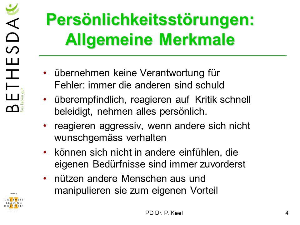 PD Dr. P. Keel4 Persönlichkeitsstörungen: Allgemeine Merkmale übernehmen keine Verantwortung für Fehler: immer die anderen sind schuld überempfindlich