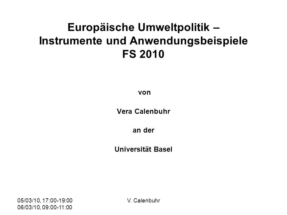 05/03/10, 17:00-19:00 06/03/10, 09:00-11:00 V. Calenbuhr Europäische Umweltpolitik – Instrumente und Anwendungsbeispiele FS 2010 von Vera Calenbuhr an