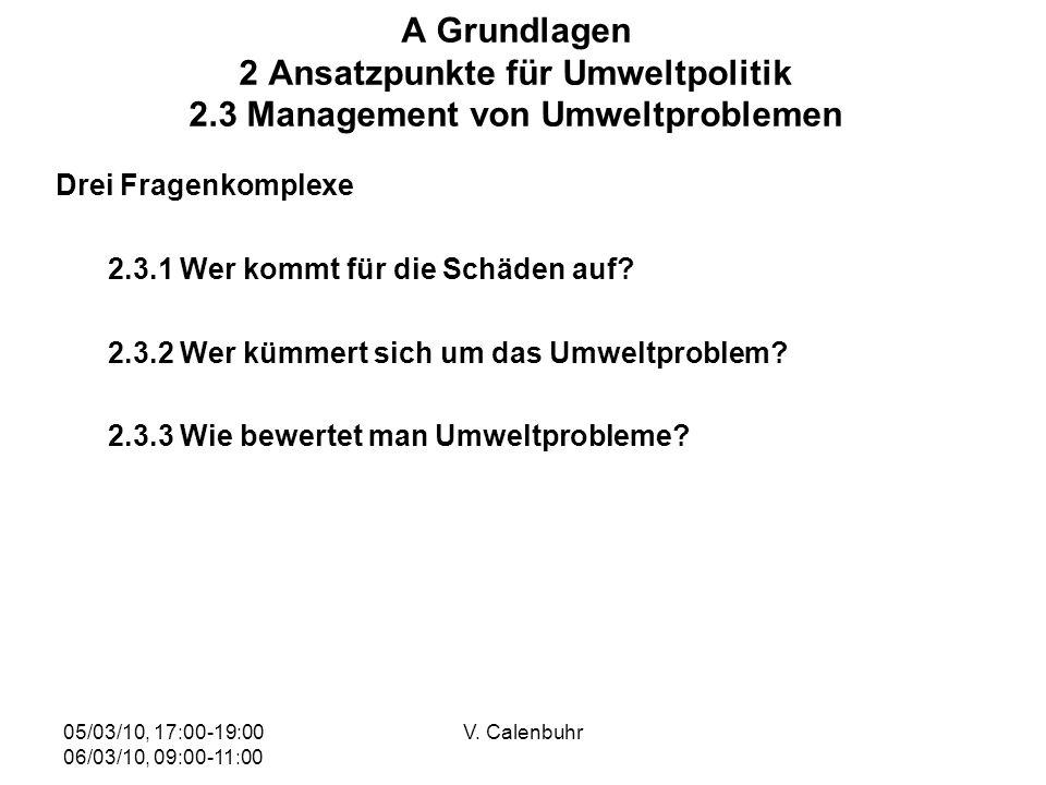 05/03/10, 17:00-19:00 06/03/10, 09:00-11:00 V. Calenbuhr A Grundlagen 2 Ansatzpunkte für Umweltpolitik 2.3 Management von Umweltproblemen Drei Fragenk