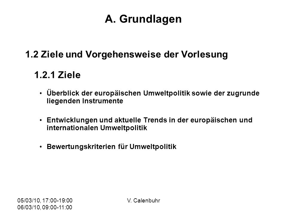 05/03/10, 17:00-19:00 06/03/10, 09:00-11:00 V. Calenbuhr A. Grundlagen 1.2 Ziele und Vorgehensweise der Vorlesung 1.2.1 Ziele Überblick der europäisch