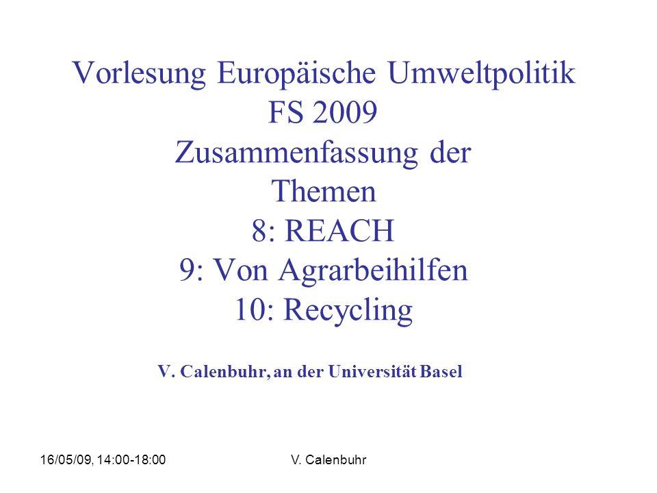 16/05/09, 14:00-18:00V. Calenbuhr Vorlesung Europäische Umweltpolitik FS 2009 Zusammenfassung der Themen 8: REACH 9: Von Agrarbeihilfen 10: Recycling