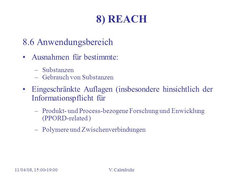 11/04/08, 15:00-19:00V. Calenbuhr 8) REACH 8.6 Anwendungsbereich Ausnahmen für bestimmte: –Substanzen –Gebrauch von Substanzen Eingeschränkte Auflagen