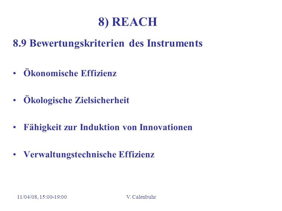 11/04/08, 15:00-19:00V. Calenbuhr 8) REACH 8.9 Bewertungskriterien des Instruments Ökonomische Effizienz Ökologische Zielsicherheit Fähigkeit zur Indu