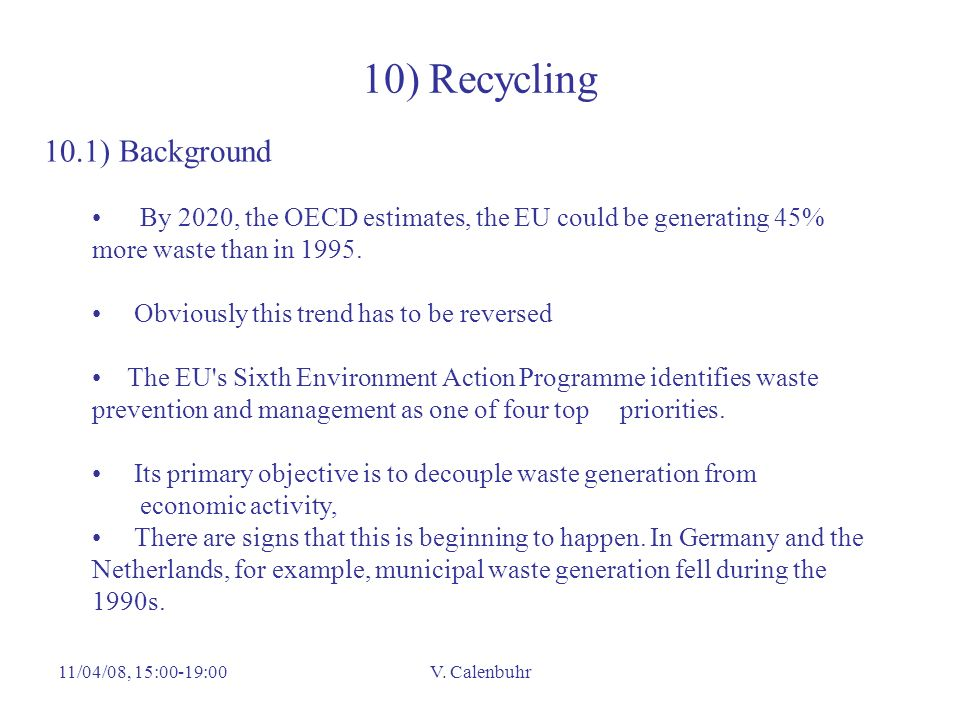 11/04/08, 15:00-19:00V. Calenbuhr 10) Recycling 10.1) Background By 2020, the OECD estimates, the EU could be generating 45% more waste than in 1995.