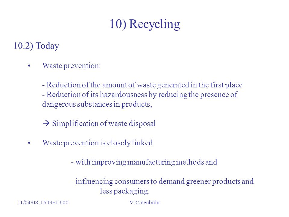 11/04/08, 15:00-19:00V. Calenbuhr 10) Recycling 10.2) Today Waste prevention: - Reduction of the amount of waste generated in the first place - Reduct