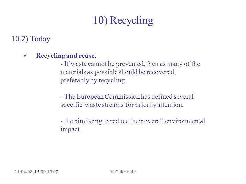 11/04/08, 15:00-19:00V. Calenbuhr 10) Recycling 10.2) Today Recycling and reuse: - If waste cannot be prevented, then as many of the materials as poss