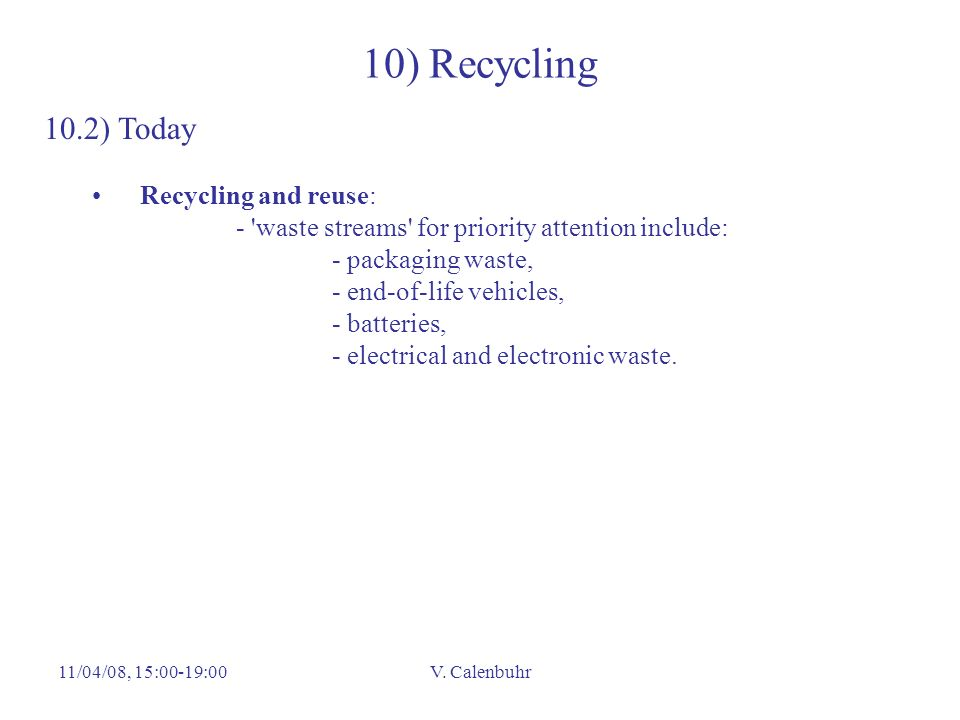 11/04/08, 15:00-19:00V. Calenbuhr 10) Recycling 10.2) Today Recycling and reuse: - 'waste streams' for priority attention include: - packaging waste,