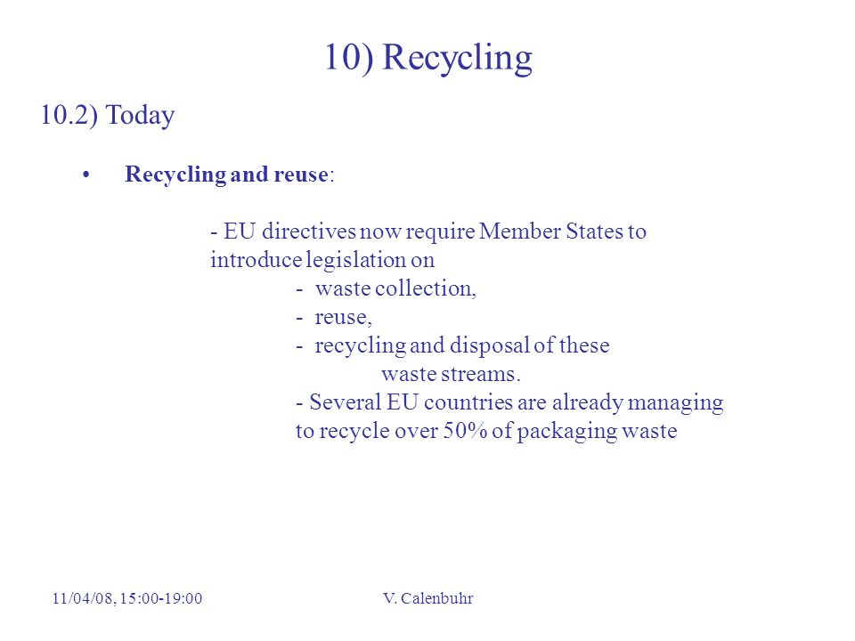 11/04/08, 15:00-19:00V. Calenbuhr 10) Recycling 10.2) Today Recycling and reuse: - EU directives now require Member States to introduce legislation on