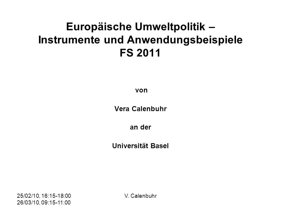 25/02/10, 16:15-18:00 26/03/10, 09:15-11:00 V. Calenbuhr Europäische Umweltpolitik – Instrumente und Anwendungsbeispiele FS 2011 von Vera Calenbuhr an