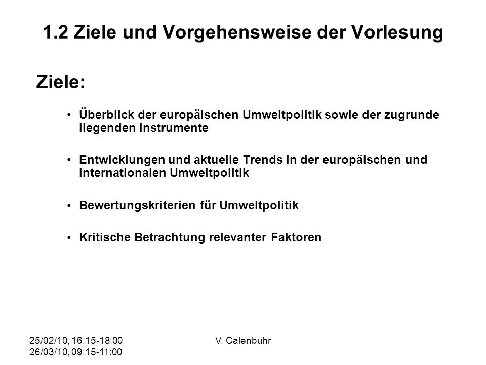 25/02/10, 16:15-18:00 26/03/10, 09:15-11:00 V. Calenbuhr 1.2 Ziele und Vorgehensweise der Vorlesung Ziele: Überblick der europäischen Umweltpolitik so