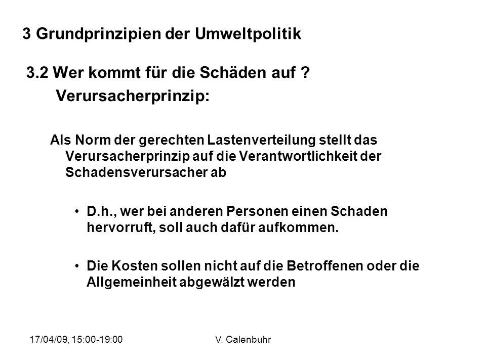 17/04/09, 15:00-19:00V. Calenbuhr 3 Grundprinzipien der Umweltpolitik 3.2 Wer kommt für die Schäden auf ? Verursacherprinzip: Als Norm der gerechten L