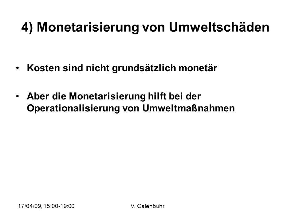 17/04/09, 15:00-19:00V. Calenbuhr 4) Monetarisierung von Umweltschäden Kosten sind nicht grundsätzlich monetär Aber die Monetarisierung hilft bei der