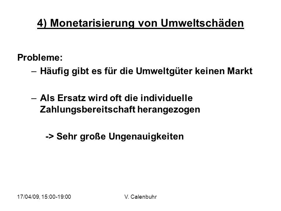 17/04/09, 15:00-19:00V. Calenbuhr 4) Monetarisierung von Umweltschäden Probleme: –Häufig gibt es für die Umweltgüter keinen Markt –Als Ersatz wird oft