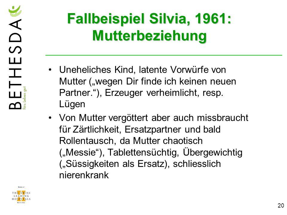 20 Fallbeispiel Silvia, 1961: Mutterbeziehung Uneheliches Kind, latente Vorwürfe von Mutter (wegen Dir finde ich keinen neuen Partner.), Erzeuger verheimlicht, resp.