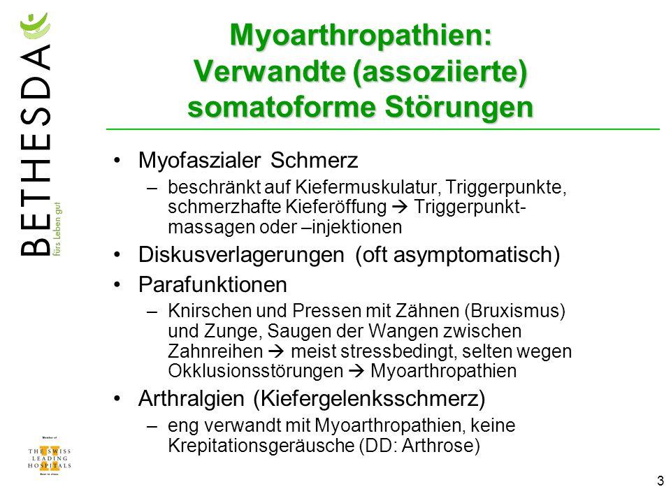 3 Myofaszialer Schmerz –beschränkt auf Kiefermuskulatur, Triggerpunkte, schmerzhafte Kieferöffung Triggerpunkt- massagen oder –injektionen Diskusverlagerungen (oft asymptomatisch) Parafunktionen –Knirschen und Pressen mit Zähnen (Bruxismus) und Zunge, Saugen der Wangen zwischen Zahnreihen meist stressbedingt, selten wegen Okklusionsstörungen Myoarthropathien Arthralgien (Kiefergelenksschmerz) –eng verwandt mit Myoarthropathien, keine Krepitationsgeräusche (DD: Arthrose) Myoarthropathien: Verwandte (assoziierte) somatoforme Störungen
