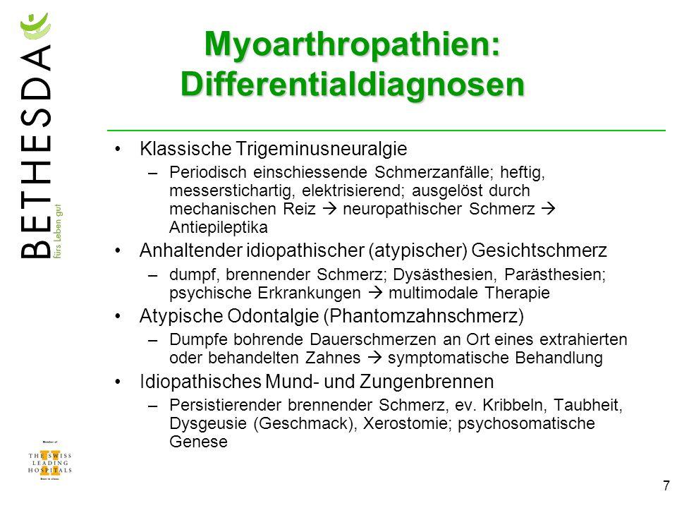 7 Myoarthropathien: Differentialdiagnosen Klassische Trigeminusneuralgie –Periodisch einschiessende Schmerzanfälle; heftig, messerstichartig, elektrisierend; ausgelöst durch mechanischen Reiz neuropathischer Schmerz Antiepileptika Anhaltender idiopathischer (atypischer) Gesichtschmerz –dumpf, brennender Schmerz; Dysästhesien, Parästhesien; psychische Erkrankungen multimodale Therapie Atypische Odontalgie (Phantomzahnschmerz) –Dumpfe bohrende Dauerschmerzen an Ort eines extrahierten oder behandelten Zahnes symptomatische Behandlung Idiopathisches Mund- und Zungenbrennen –Persistierender brennender Schmerz, ev.