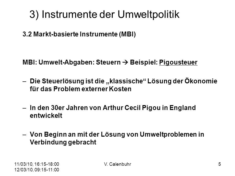 11/03/10, 16:15-18:00 12/03/10, 09:15-11:00 V. Calenbuhr5 3) Instrumente der Umweltpolitik 3.2 Markt-basierte Instrumente (MBI) MBI: Umwelt-Abgaben: S