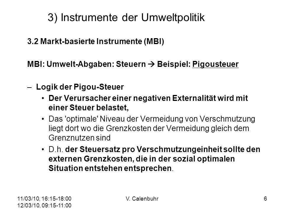 11/03/10, 16:15-18:00 12/03/10, 09:15-11:00 V. Calenbuhr6 3) Instrumente der Umweltpolitik 3.2 Markt-basierte Instrumente (MBI) MBI: Umwelt-Abgaben: S
