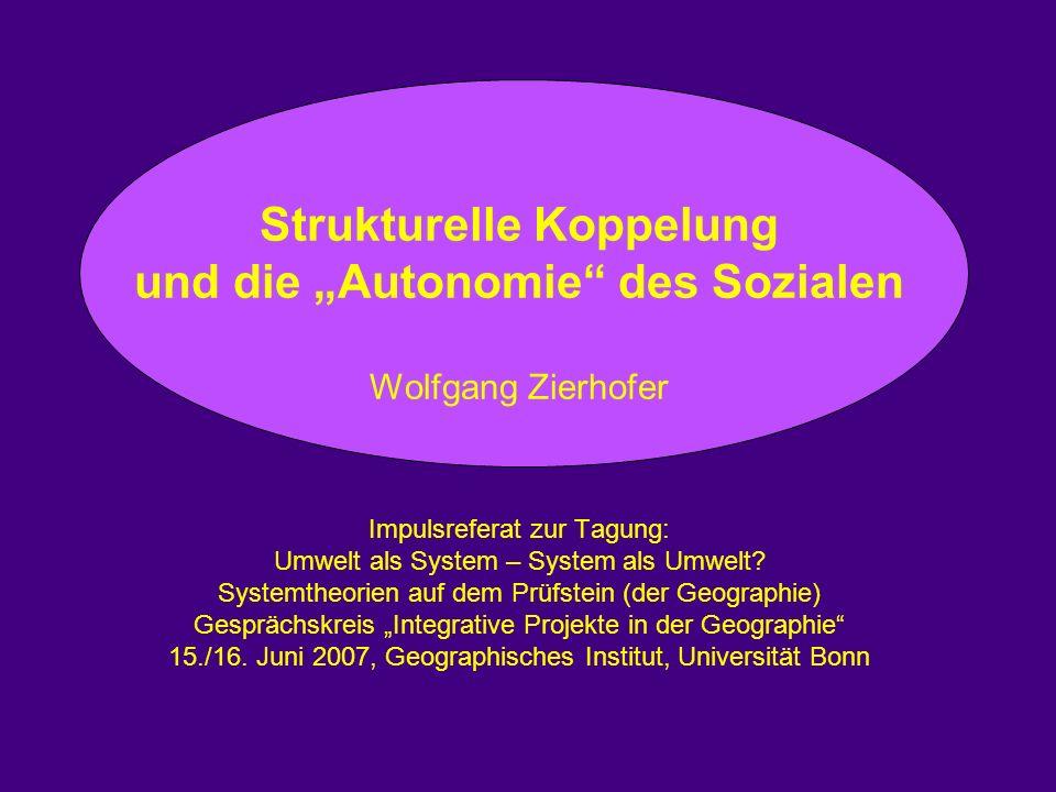 Strukturelle Koppelung und die Autonomie des Sozialen Wolfgang Zierhofer Impulsreferat zur Tagung: Umwelt als System – System als Umwelt.