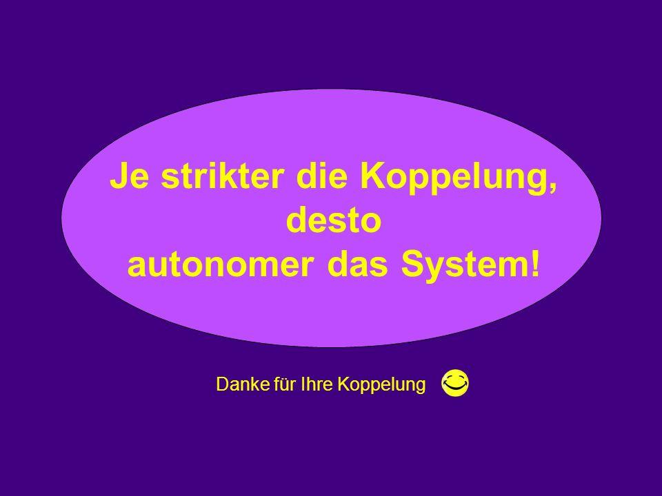 Je strikter die Koppelung, desto autonomer das System! Danke für Ihre Koppelung.