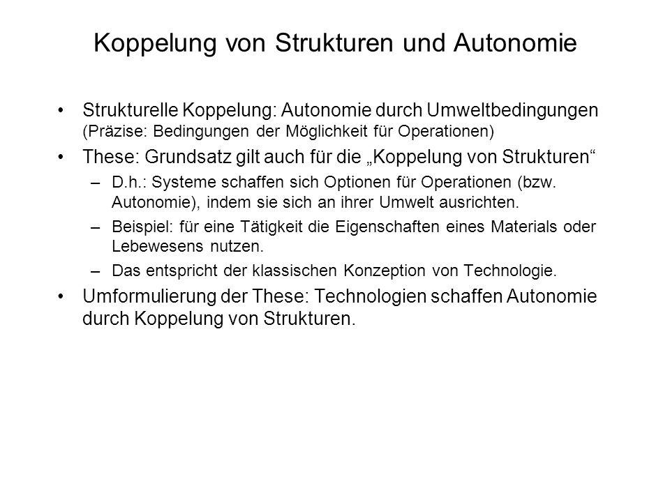 Koppelung von Strukturen und Autonomie Strukturelle Koppelung: Autonomie durch Umweltbedingungen (Präzise: Bedingungen der Möglichkeit für Operationen) These: Grundsatz gilt auch für die Koppelung von Strukturen –D.h.: Systeme schaffen sich Optionen für Operationen (bzw.