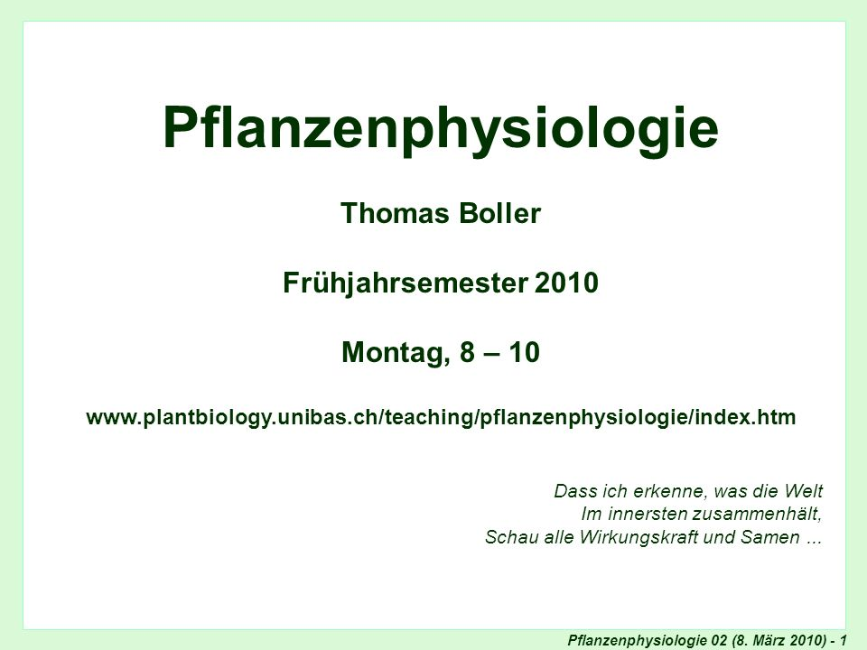 Pflanzenphysiologie 02 (8. März 2010) - 1 Titel Pflanzenphysiologie Thomas Boller Frühjahrsemester 2010 Montag, 8 – 10 www.plantbiology.unibas.ch/teac