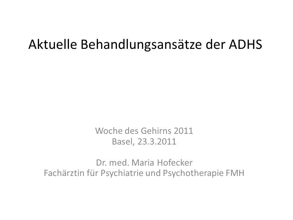 Aktuelle Behandlungsansätze der ADHS Woche des Gehirns 2011 Basel, 23.3.2011 Dr. med. Maria Hofecker Fachärztin für Psychiatrie und Psychotherapie FMH