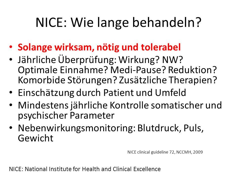 NICE: Wie lange behandeln? Solange wirksam, nötig und tolerabel Jährliche Überprüfung: Wirkung? NW? Optimale Einnahme? Medi-Pause? Reduktion? Komorbid