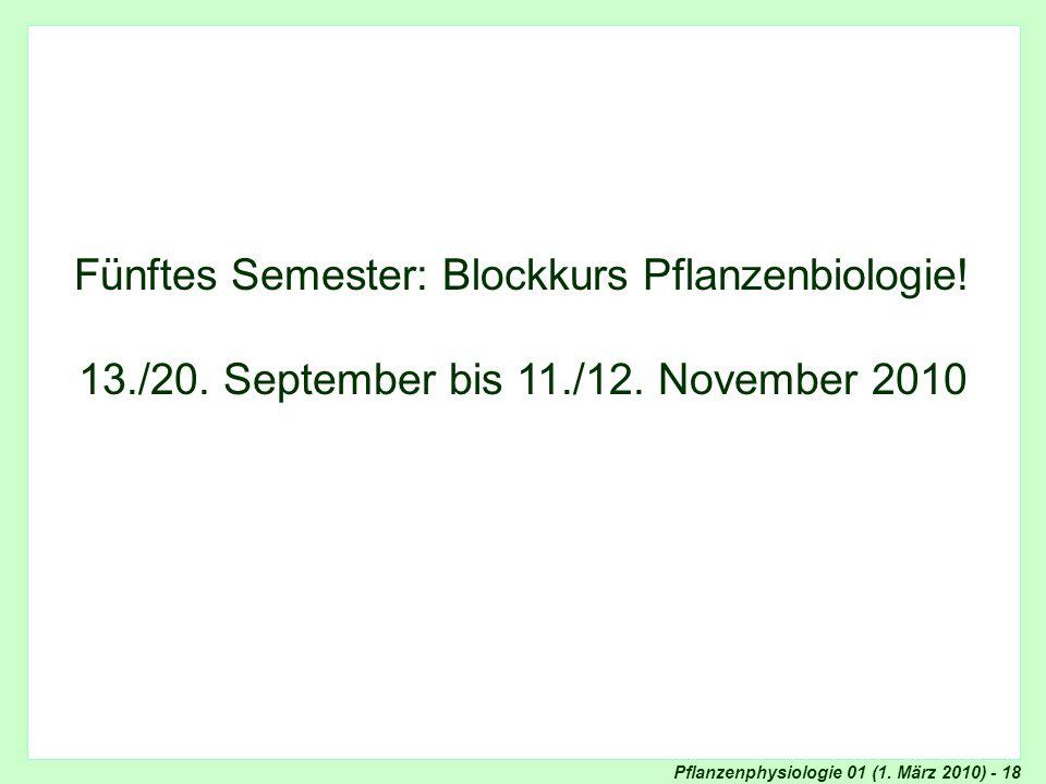 Pflanzenphysiologie 01 (1. März 2010) - 18 Blockkurs Pflanzenphysiologie Fünftes Semester: Blockkurs Pflanzenbiologie! 13./20. September bis 11./12. N