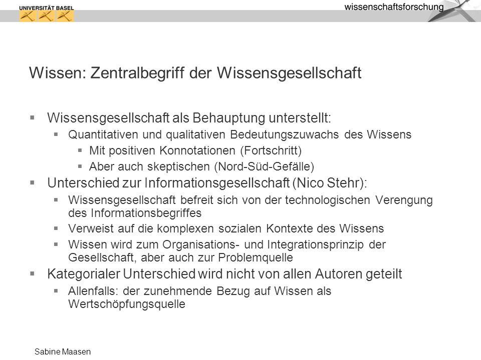 Sabine Maasen Wissen: Zentralbegriff der Wissensgesellschaft Wissensgesellschaft als Behauptung unterstellt : Quantitativen und qualitativen Bedeutung