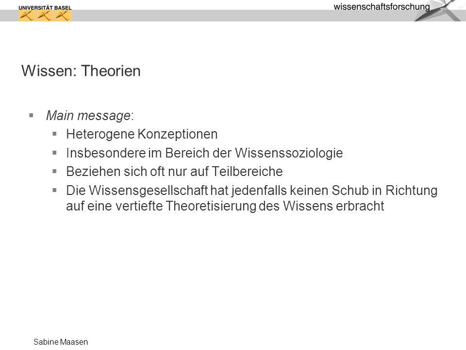 Sabine Maasen Wissen: Theorien Main message: Heterogene Konzeptionen Insbesondere im Bereich der Wissenssoziologie Beziehen sich oft nur auf Teilberei