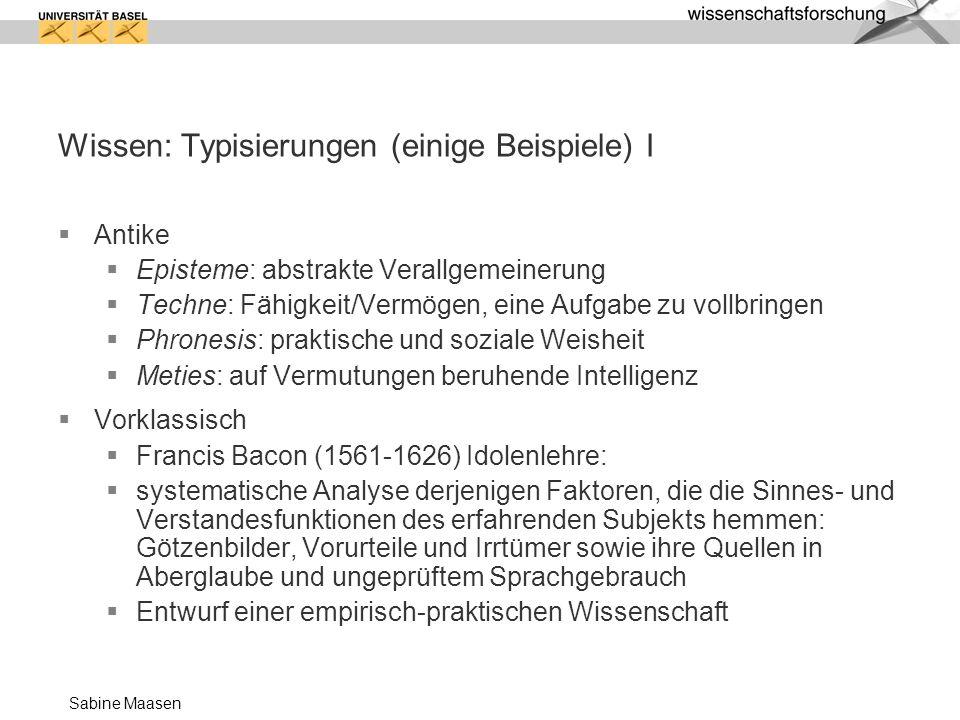 Sabine Maasen Wissen: Typisierungen (einige Beispiele) I Antike Episteme: abstrakte Verallgemeinerung Techne: Fähigkeit/Vermögen, eine Aufgabe zu voll