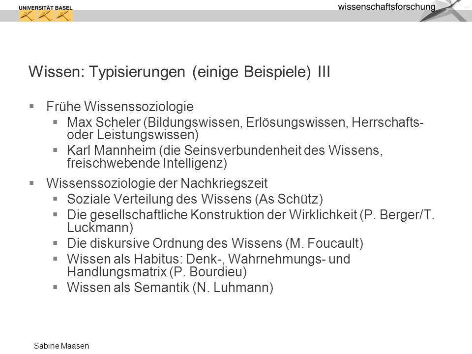 Sabine Maasen Wissen: Typisierungen (einige Beispiele) III Frühe Wissenssoziologie Max Scheler (Bildungswissen, Erlösungswissen, Herrschafts- oder Lei