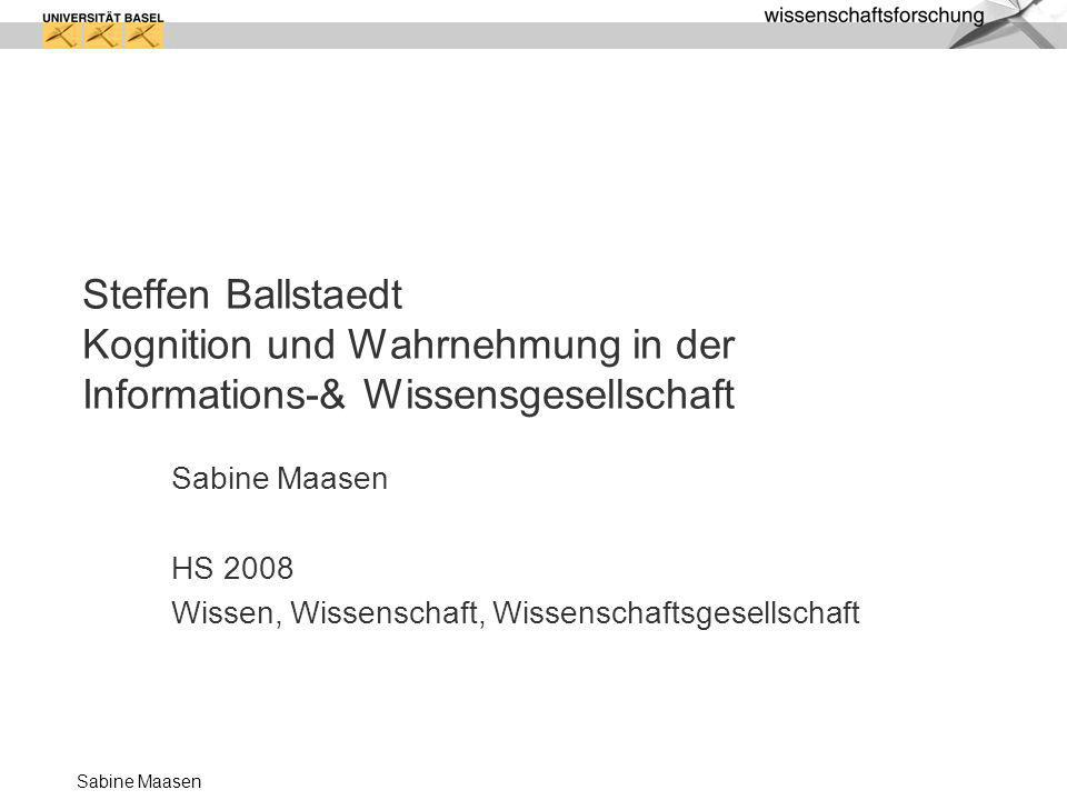 Sabine Maasen Steffen Ballstaedt Kognition und Wahrnehmung in der Informations-& Wissensgesellschaft Sabine Maasen HS 2008 Wissen, Wissenschaft, Wisse