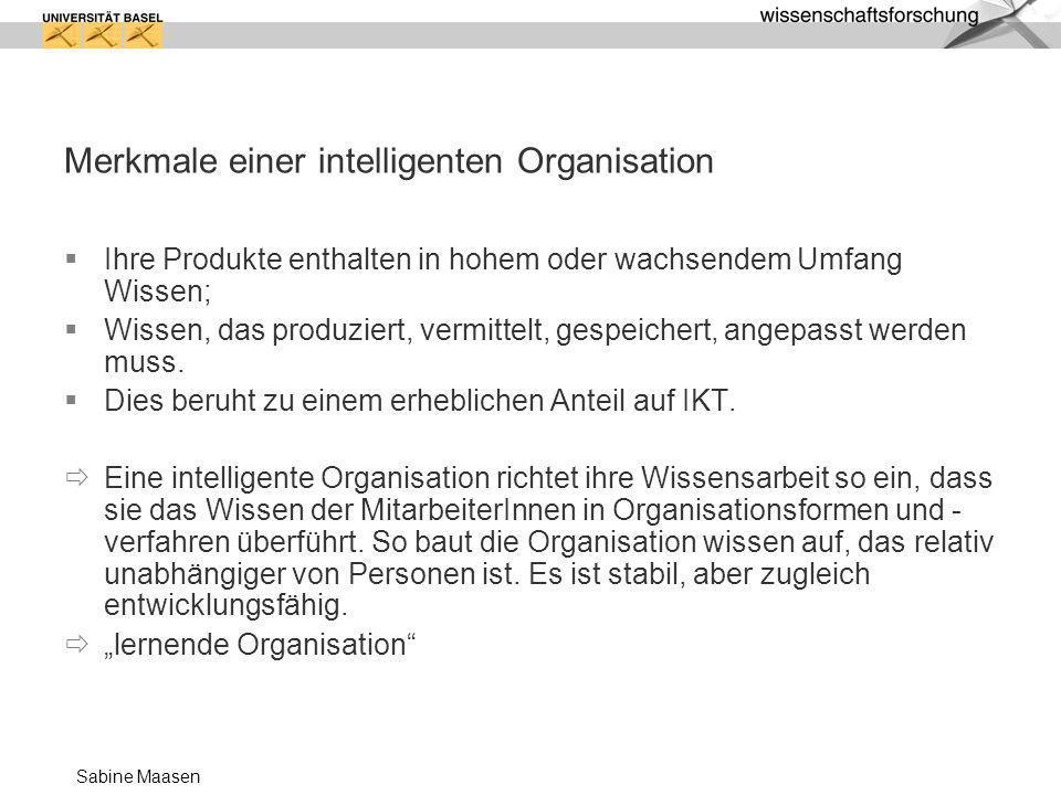Sabine Maasen Merkmale einer intelligenten Organisation Ihre Produkte enthalten in hohem oder wachsendem Umfang Wissen; Wissen, das produziert, vermit