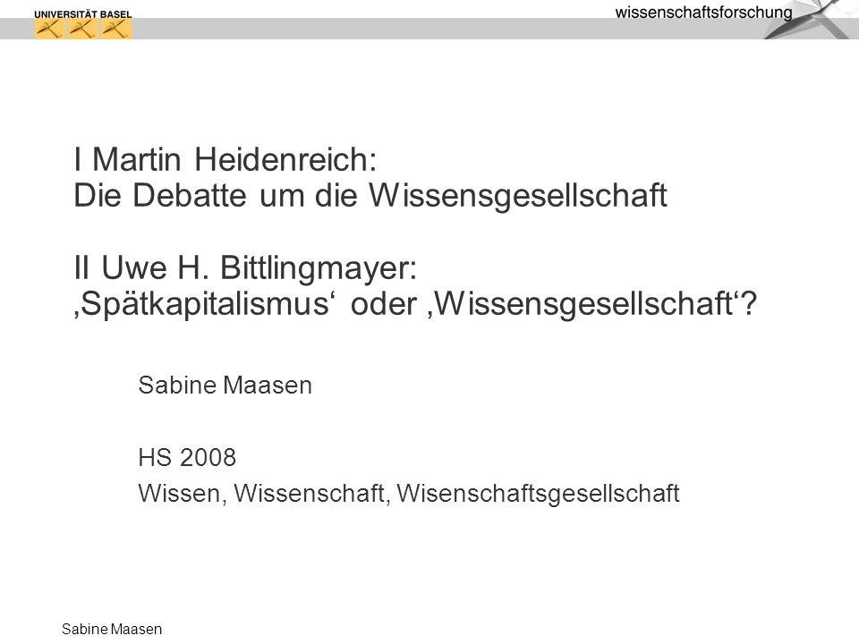 Sabine Maasen Wissensgesellschaft nicht: Informationsgesellschaft (definiert durch ihre technologische Basis) nicht: Dienstleistungsgesellschaft (definiert durch eine statistische Grösse) Sondern?...