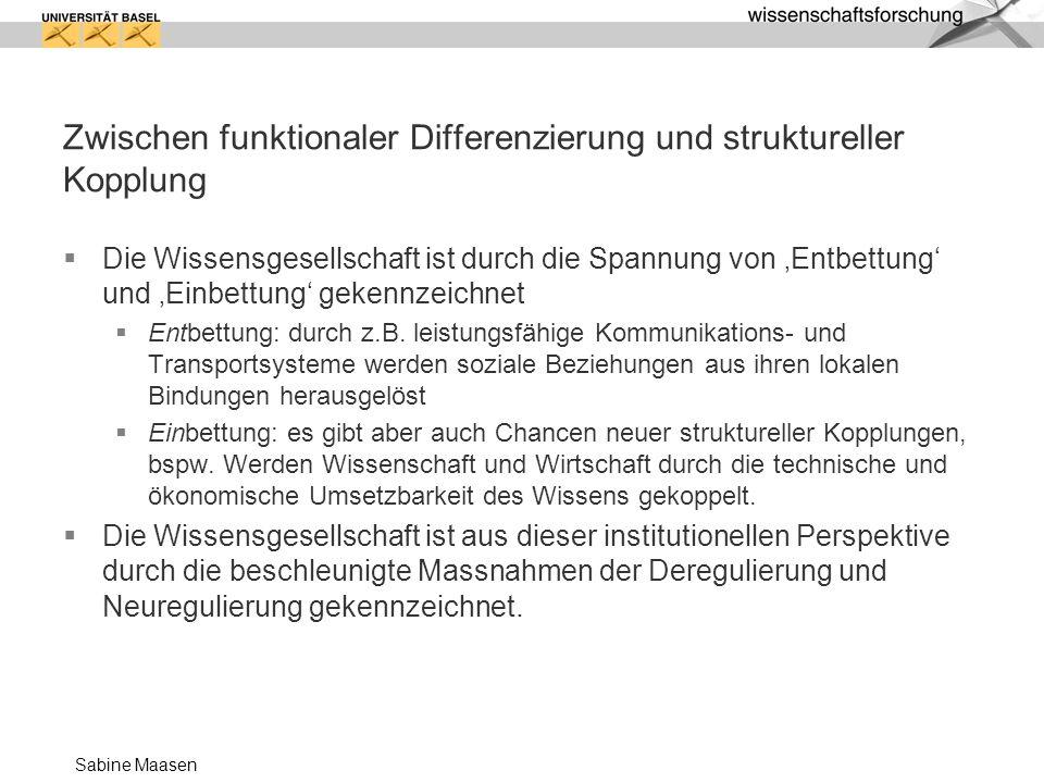 Sabine Maasen Zwischen funktionaler Differenzierung und struktureller Kopplung Die Wissensgesellschaft ist durch die Spannung von Entbettung und Einbe