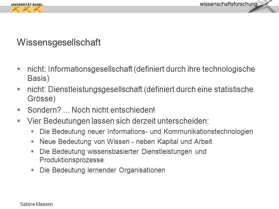 Sabine Maasen Wissensgesellschaft nicht: Informationsgesellschaft (definiert durch ihre technologische Basis) nicht: Dienstleistungsgesellschaft (defi