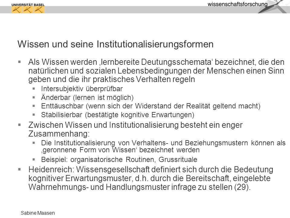 Sabine Maasen Wissen und seine Institutionalisierungsformen Als Wissen werden lernbereite Deutungsschemata bezeichnet, die den natürlichen und soziale