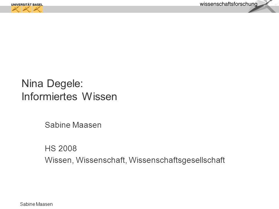 Sabine Maasen Folgen des Umbaus: informiertes als riskantes Wissen 3 Dimensionen: Technisch: Standardisier- und Algorithmisierbarkeit Räumlich/zeitlich: Rücksetzbarkeit und Exploration Sozial: Spiel/Unverbindlichkeit 1.