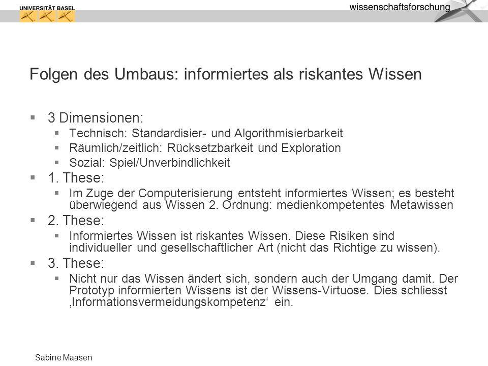 Sabine Maasen Folgen des Umbaus: informiertes als riskantes Wissen 3 Dimensionen: Technisch: Standardisier- und Algorithmisierbarkeit Räumlich/zeitlic