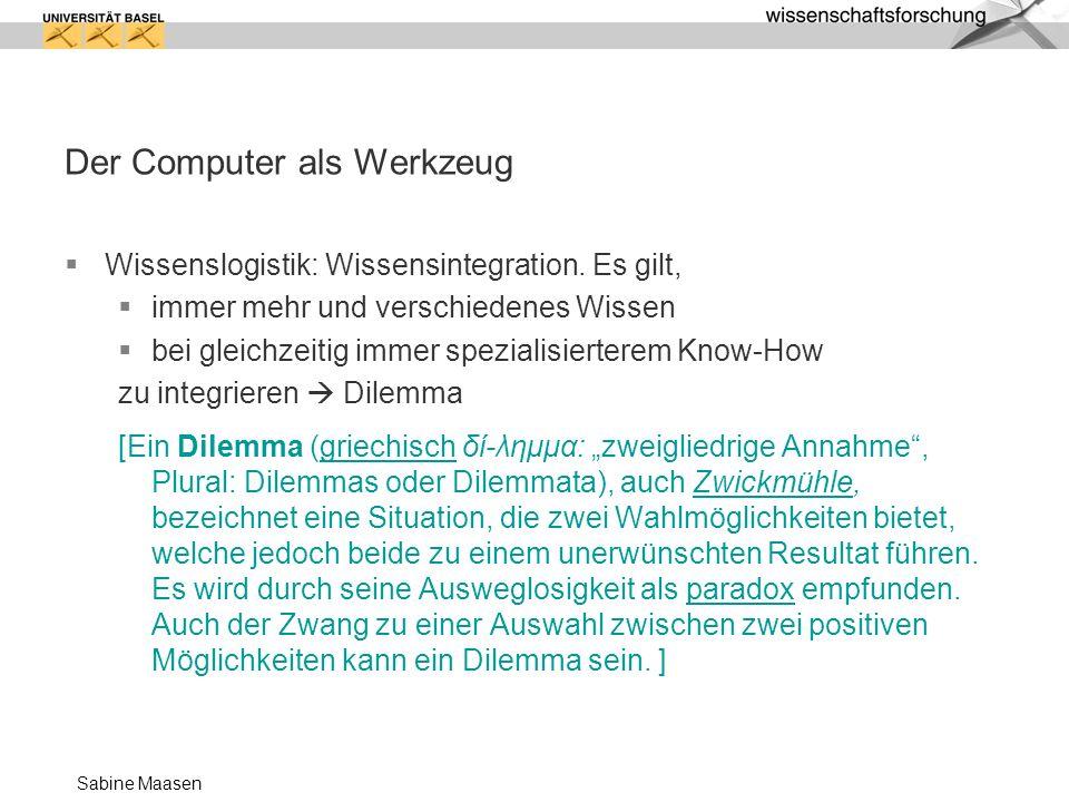 Sabine Maasen Der Computer als Werkzeug Wissenslogistik: Wissensintegration. Es gilt, immer mehr und verschiedenes Wissen bei gleichzeitig immer spezi