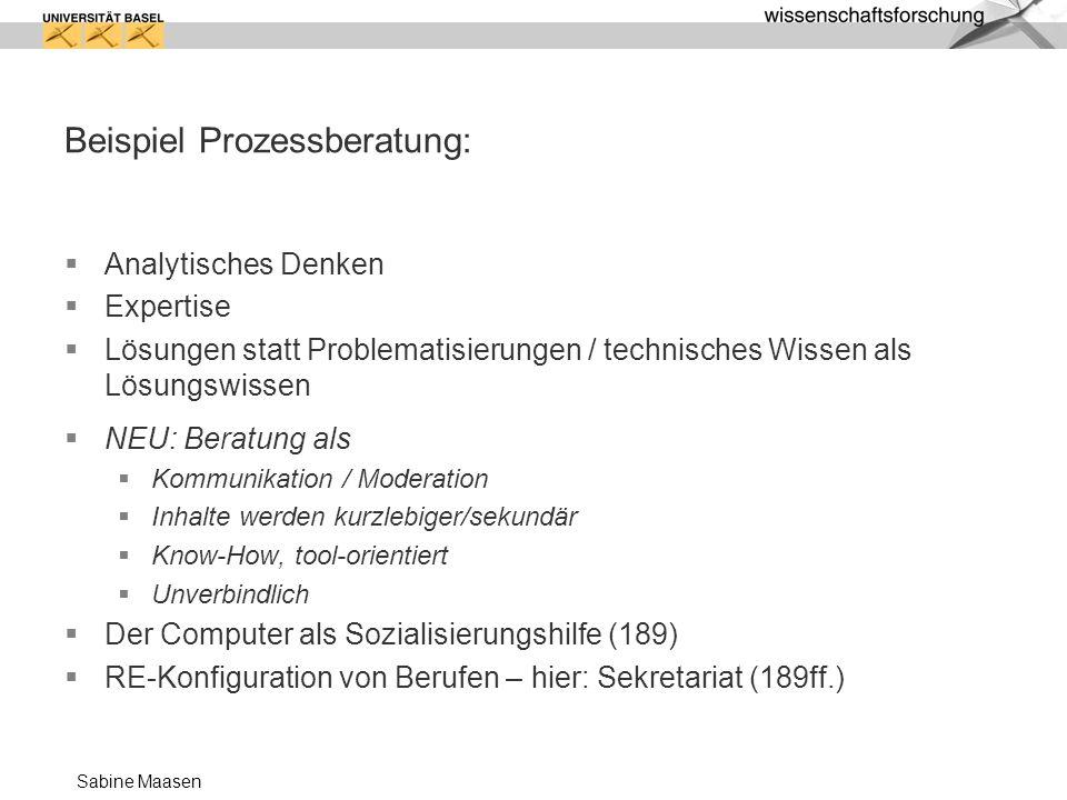 Sabine Maasen Beispiel Prozessberatung: Analytisches Denken Expertise Lösungen statt Problematisierungen / technisches Wissen als Lösungswissen NEU: B