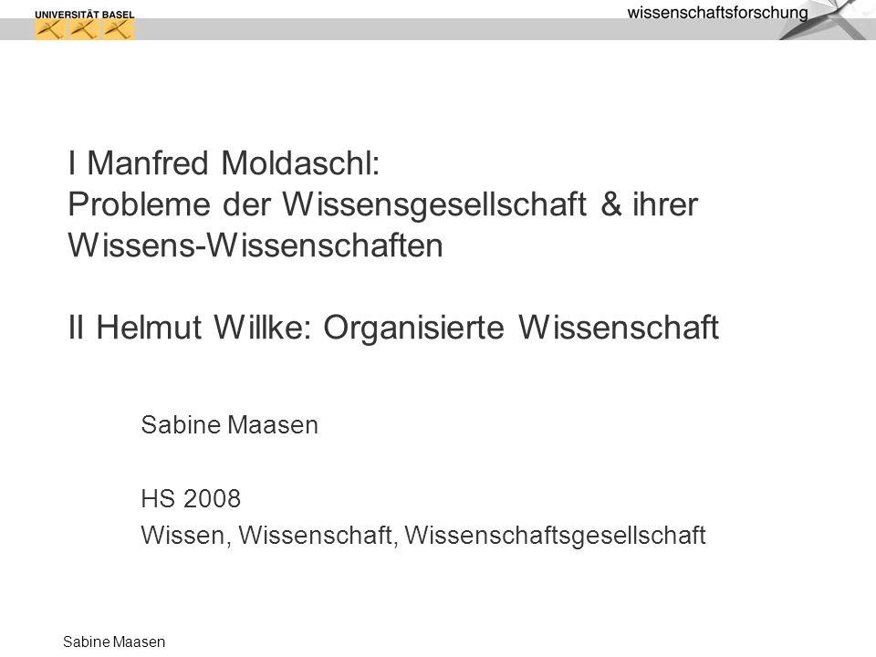 Sabine Maasen I Manfred Moldaschl: Probleme der Wissensgesellschaft & ihrer Wissens-Wissenschaften II Helmut Willke: Organisierte Wissenschaft Sabine