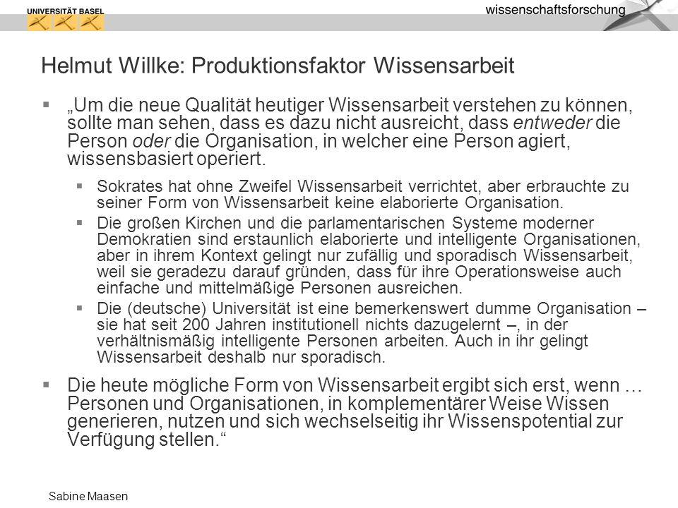 Sabine Maasen Helmut Willke: Produktionsfaktor Wissensarbeit Um die neue Qualität heutiger Wissensarbeit verstehen zu können, sollte man sehen, dass e
