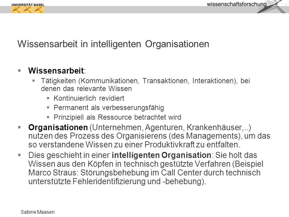 Sabine Maasen Wissensarbeit in intelligenten Organisationen Wissensarbeit: Tätigkeiten (Kommunikationen, Transaktionen, Interaktionen), bei denen das