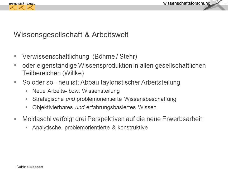 Sabine Maasen Wissensgesellschaft & Arbeitswelt Verwissenschaftlichung (Böhme / Stehr) oder eigenständige Wissensproduktion in allen gesellschaftliche