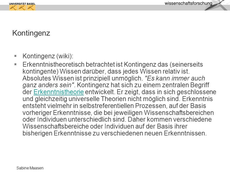 Sabine Maasen Kontingenz Kontingenz (wiki): Erkenntnistheoretisch betrachtet ist Kontingenz das (seinerseits kontingente) Wissen darüber, dass jedes Wissen relativ ist.