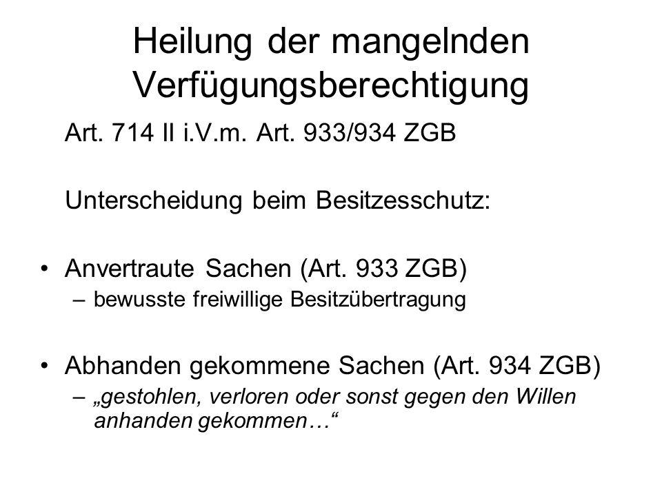 Heilung der mangelnden Verfügungsberechtigung Art. 714 II i.V.m. Art. 933/934 ZGB Unterscheidung beim Besitzesschutz: Anvertraute Sachen (Art. 933 ZGB