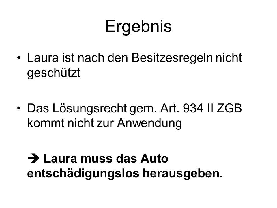 Ergebnis Laura ist nach den Besitzesregeln nicht geschützt Das Lösungsrecht gem. Art. 934 II ZGB kommt nicht zur Anwendung Laura muss das Auto entschä